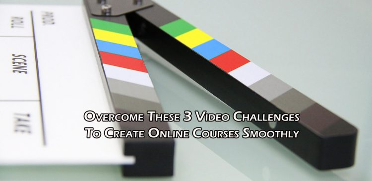 Overcome These 3 Video Challenges To Create Online Courses Smoothly