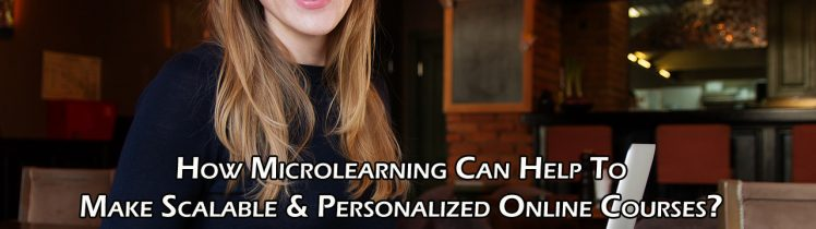 How Microlearning Can Help To Make Scalable & Personalized Online Courses