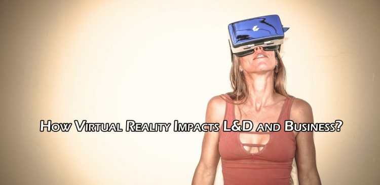 How Virtual Reality Impacts L&D and Business