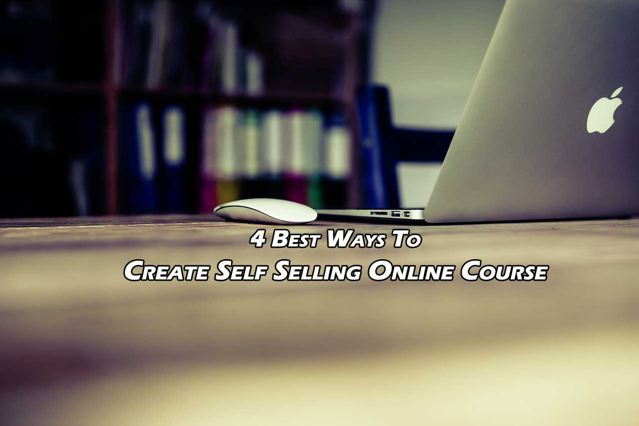 4 Best Ways To Create Self Selling Online Course